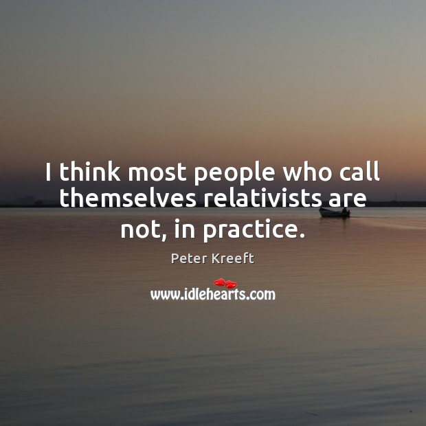 Image, I think most people who call themselves relativists are not, in practice.