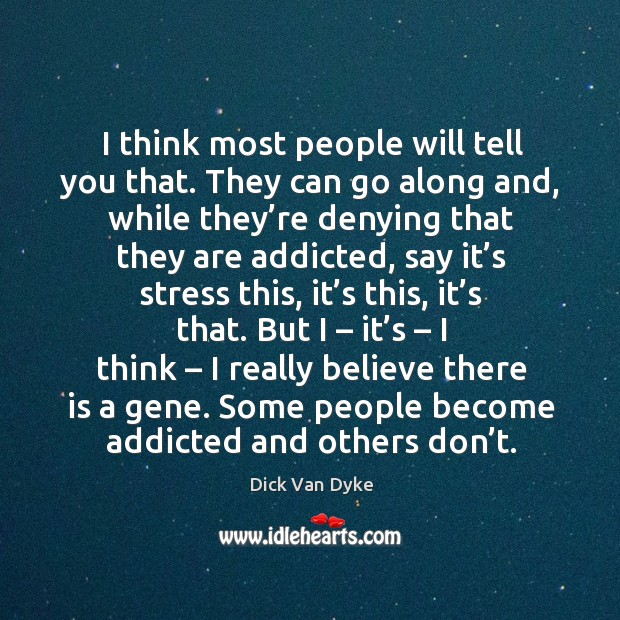 I think most people will tell you that. They can go along and, while they're denying that they are addicted Image