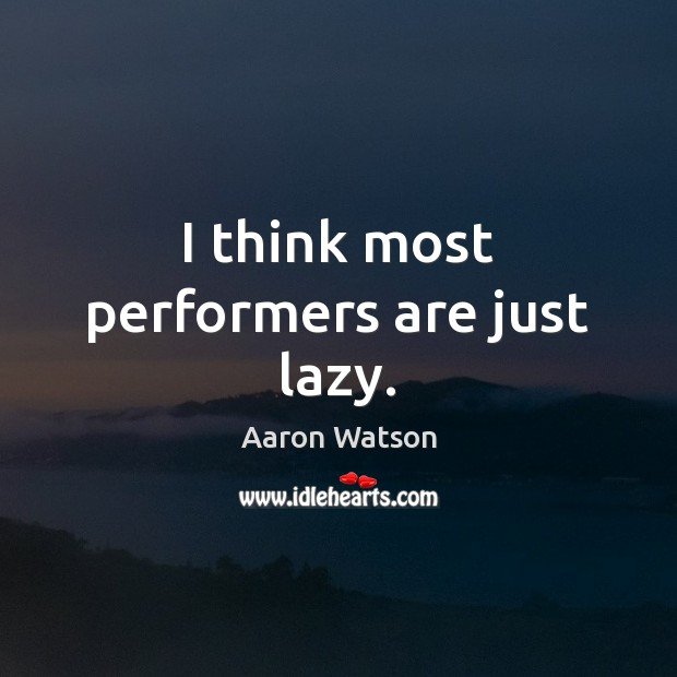 Image, I think most performers are just lazy.