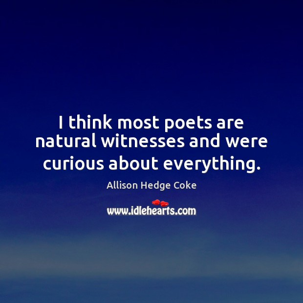 Image, I think most poets are natural witnesses and were curious about everything.