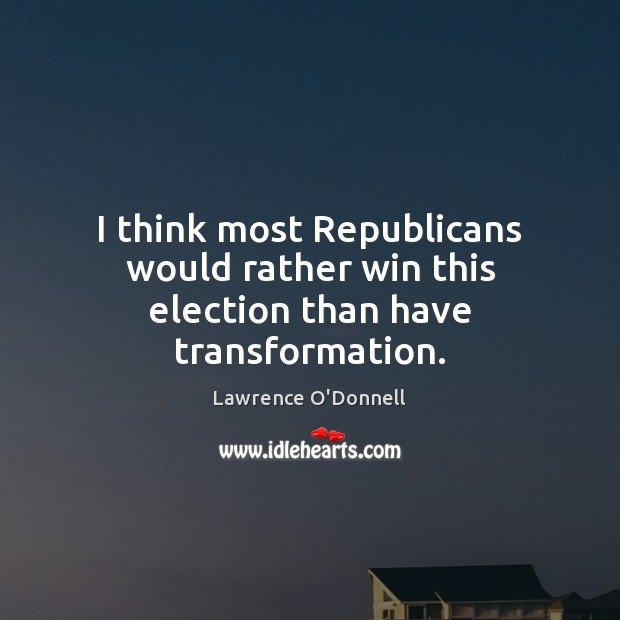 I think most Republicans would rather win this election than have transformation. Lawrence O'Donnell Picture Quote