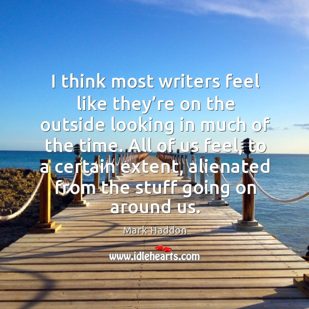 I think most writers feel like they're on the outside looking in much of the time. Image