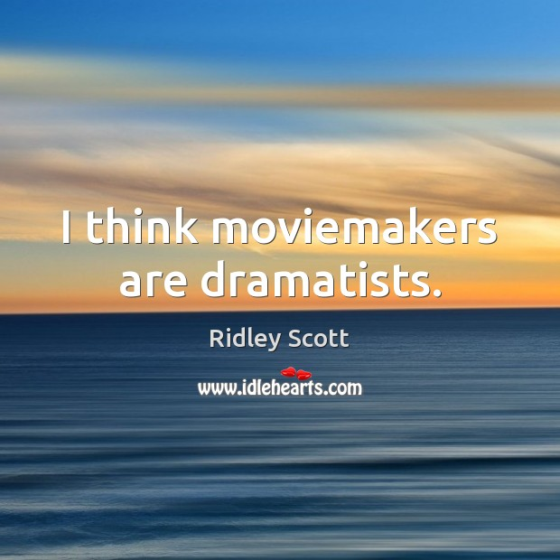 I think moviemakers are dramatists. Image