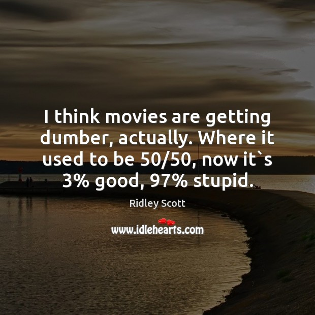 I think movies are getting dumber, actually. Where it used to be 50/50, Ridley Scott Picture Quote