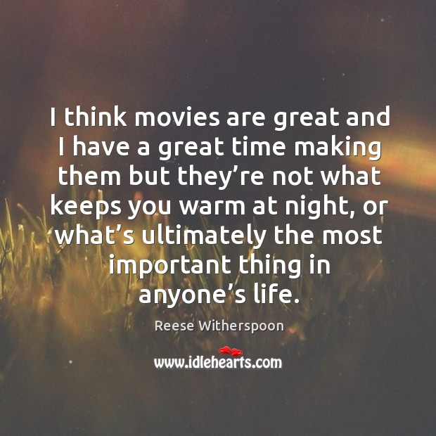 Image, I think movies are great and I have a great time making them but they're not what keeps you warm at night