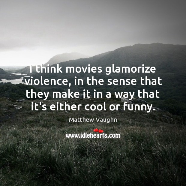 I think movies glamorize violence, in the sense that they make it Matthew Vaughn Picture Quote