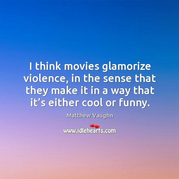I think movies glamorize violence, in the sense that they make it in a way that it's either cool or funny. Matthew Vaughn Picture Quote