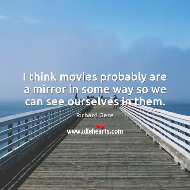 I think movies probably are a mirror in some way so we can see ourselves in them. Richard Gere Picture Quote