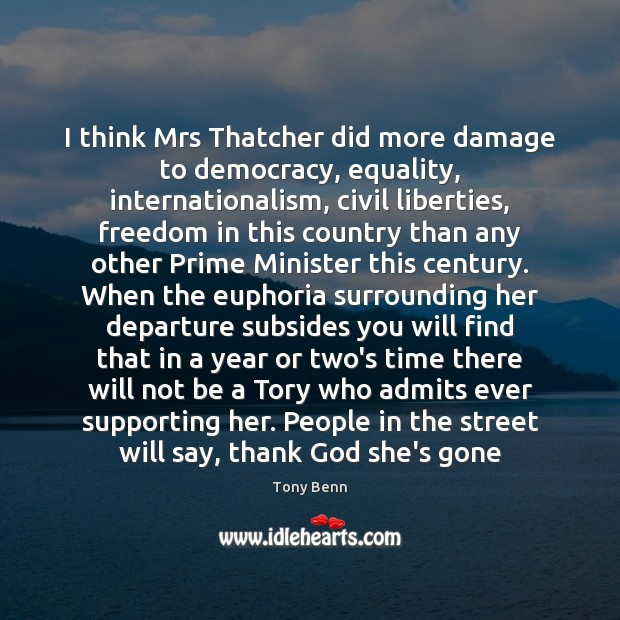 I think Mrs Thatcher did more damage to democracy, equality, internationalism, civil Image