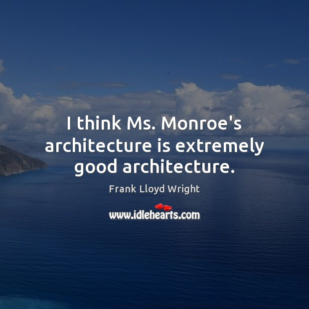 I think Ms. Monroe's architecture is extremely good architecture. Frank Lloyd Wright Picture Quote