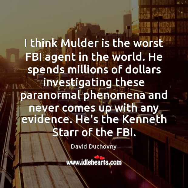 I think Mulder is the worst FBI agent in the world. He David Duchovny Picture Quote