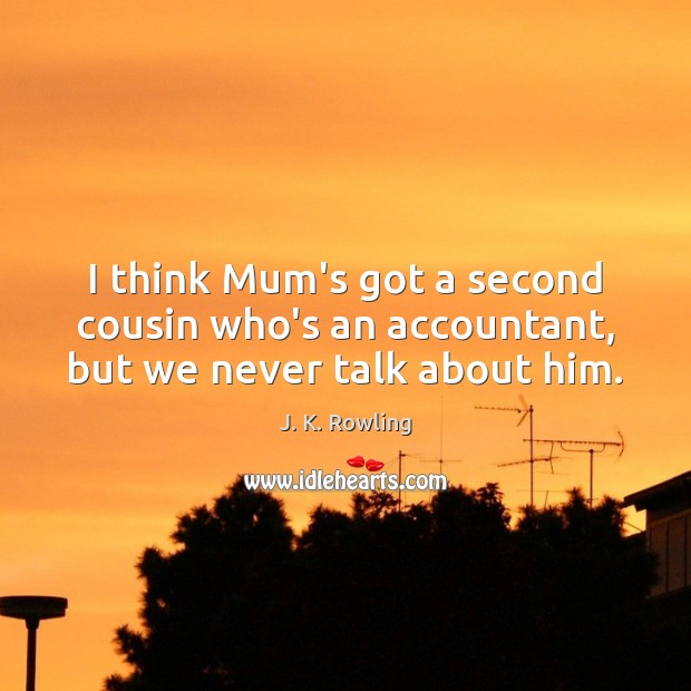 I think Mum's got a second cousin who's an accountant, but we never talk about him. Image