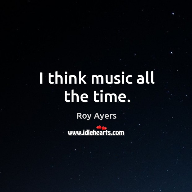 I think music all the time. Image
