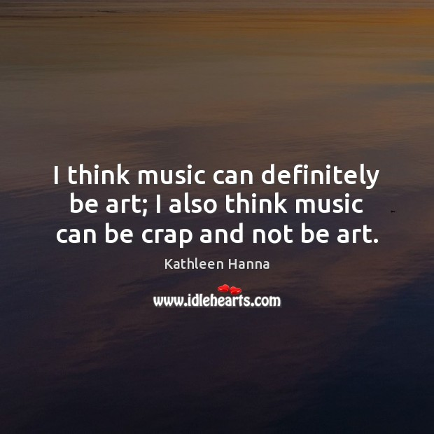 I think music can definitely be art; I also think music can be crap and not be art. Image