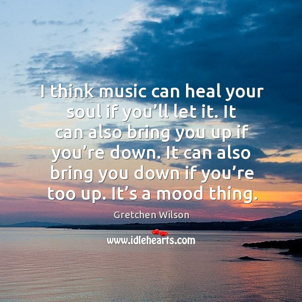 I think music can heal your soul if you'll let it. It can also bring you up if you're down. Gretchen Wilson Picture Quote