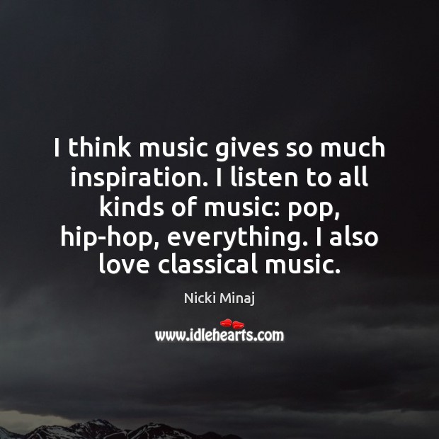 I think music gives so much inspiration. I listen to all kinds Nicki Minaj Picture Quote