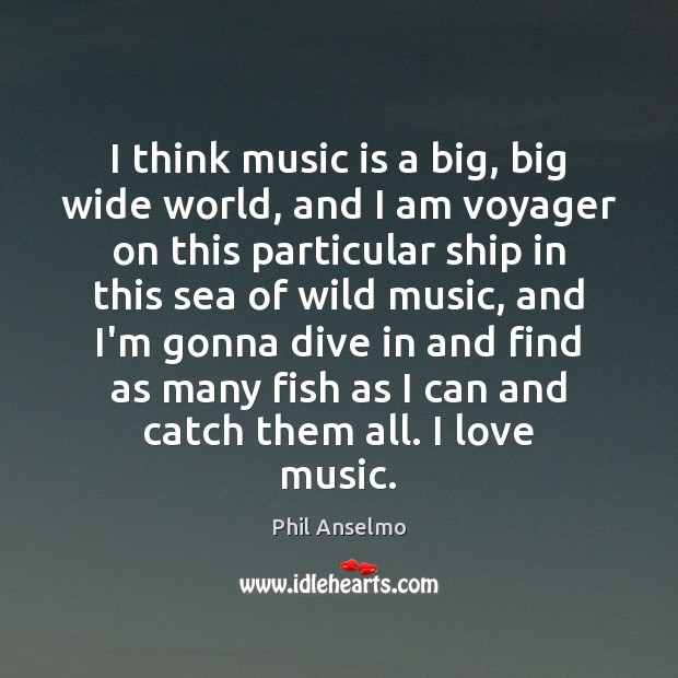 I think music is a big, big wide world, and I am Phil Anselmo Picture Quote