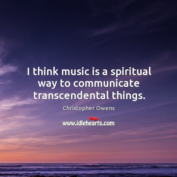 I think music is a spiritual way to communicate transcendental things. Christopher Owens Picture Quote