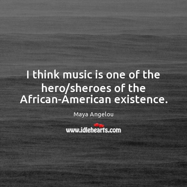 I think music is one of the hero/sheroes of the African-American existence. Maya Angelou Picture Quote