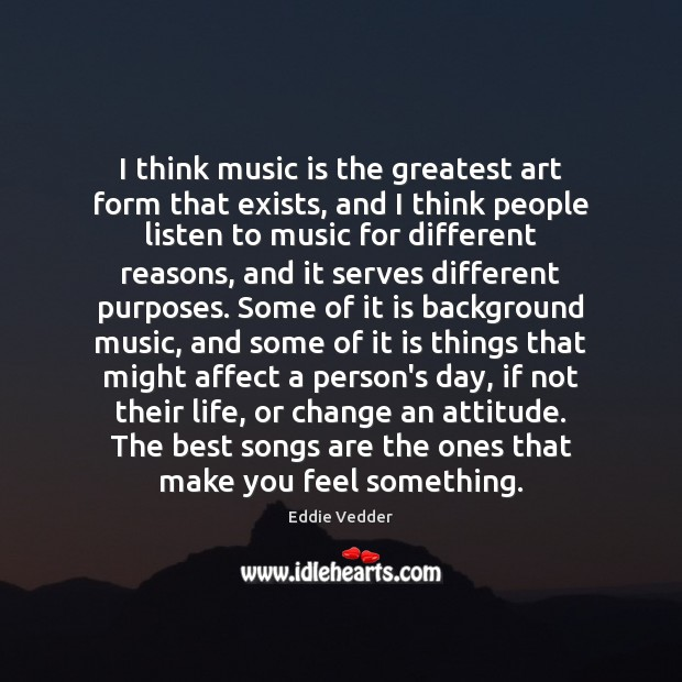 Image, I think music is the greatest art form that exists, and I