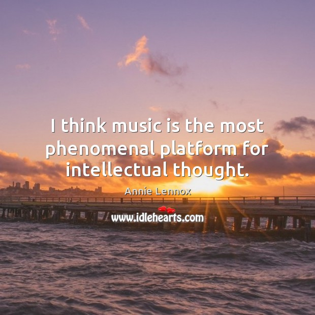 Image, I think music is the most phenomenal platform for intellectual thought.