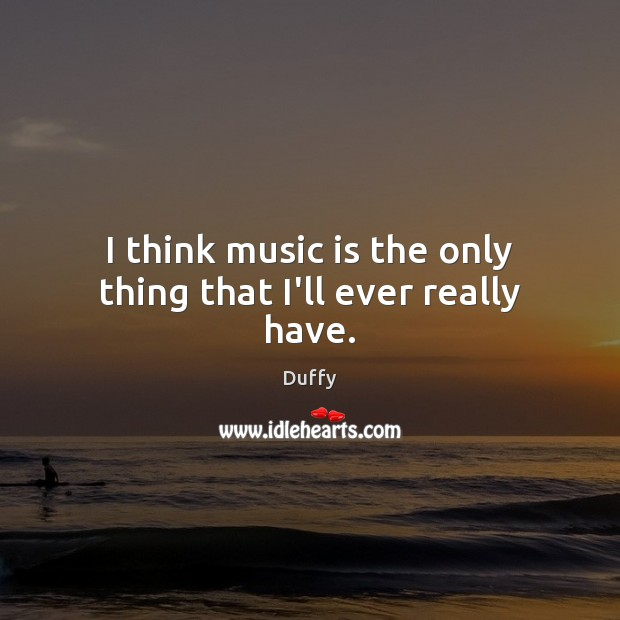 I think music is the only thing that I'll ever really have. Image