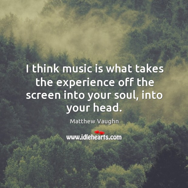 I think music is what takes the experience off the screen into your soul, into your head. Matthew Vaughn Picture Quote