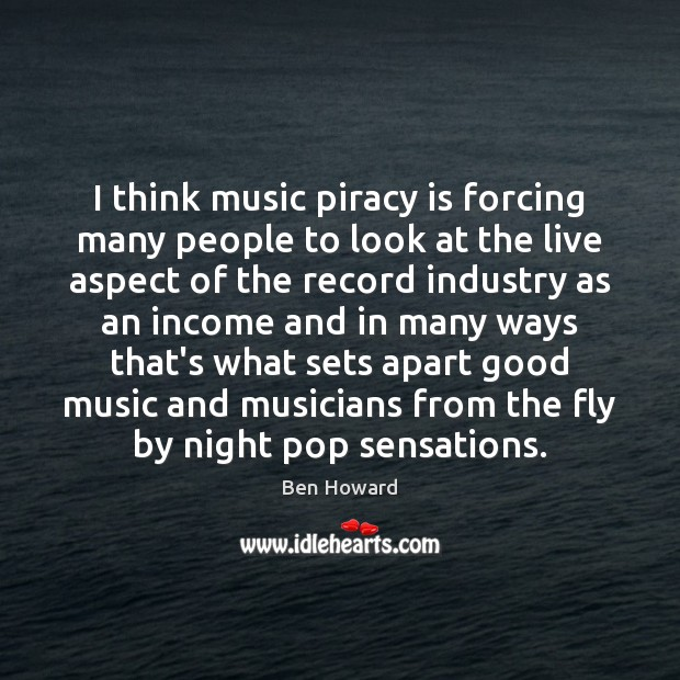 Image, I think music piracy is forcing many people to look at the