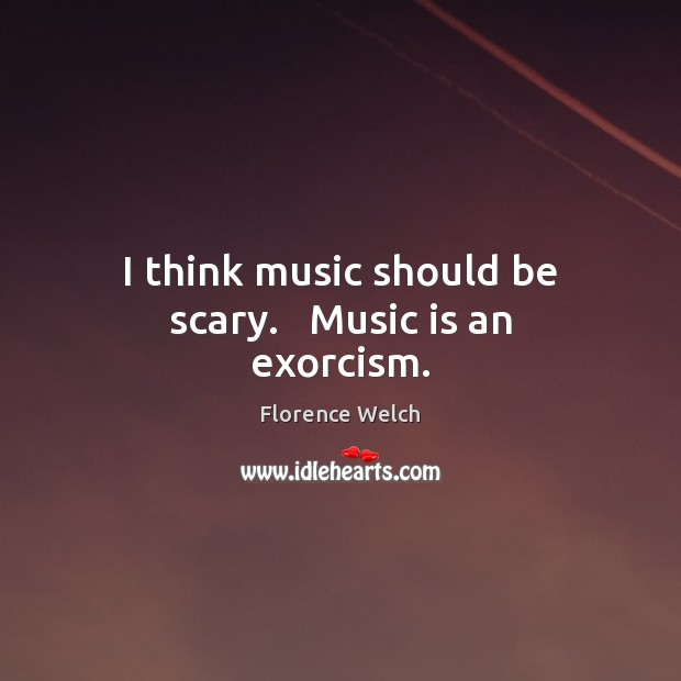 Florence Welch Picture Quote image saying: I think music should be scary.   Music is an exorcism.