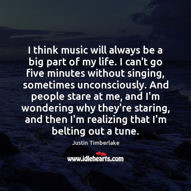 I think music will always be a big part of my life. Image