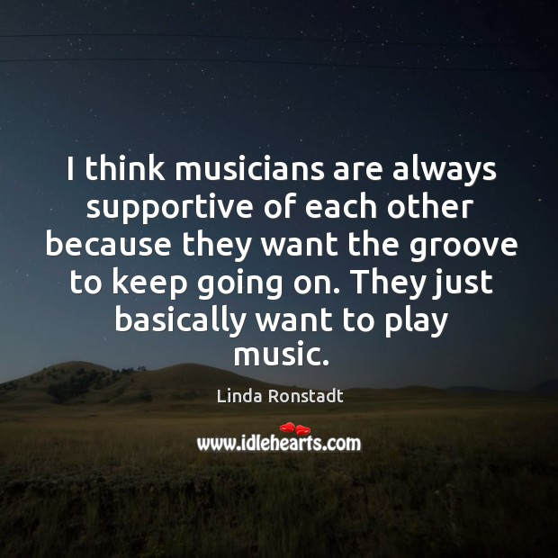 Image, I think musicians are always supportive of each other because they want