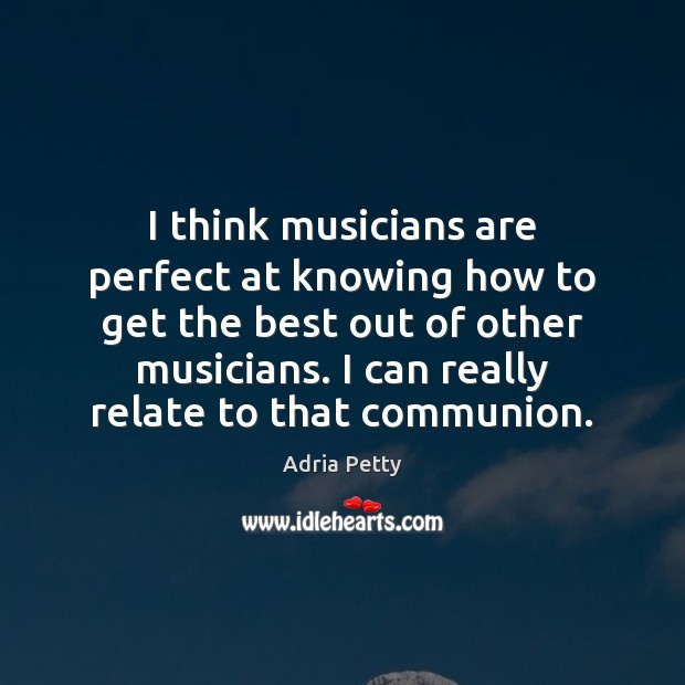 Image, I think musicians are perfect at knowing how to get the best
