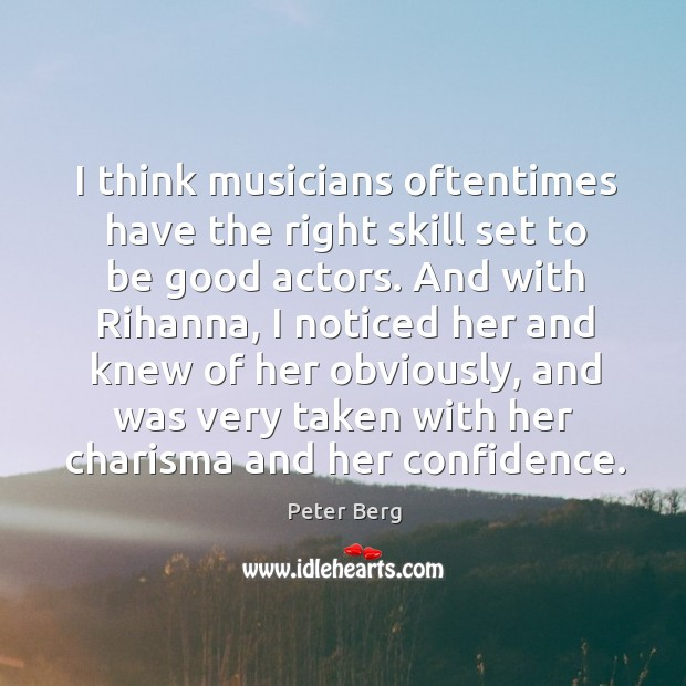 I think musicians oftentimes have the right skill set to be good actors. Peter Berg Picture Quote