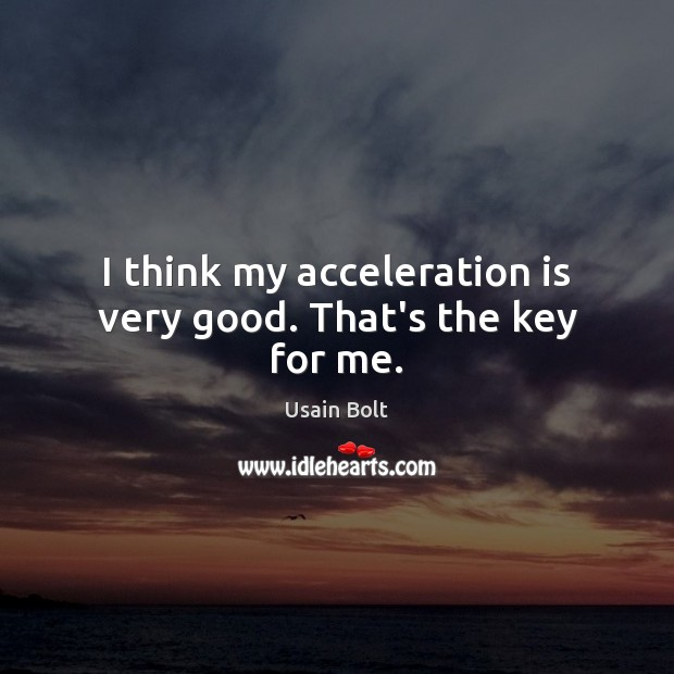 I think my acceleration is very good. That's the key for me. Usain Bolt Picture Quote