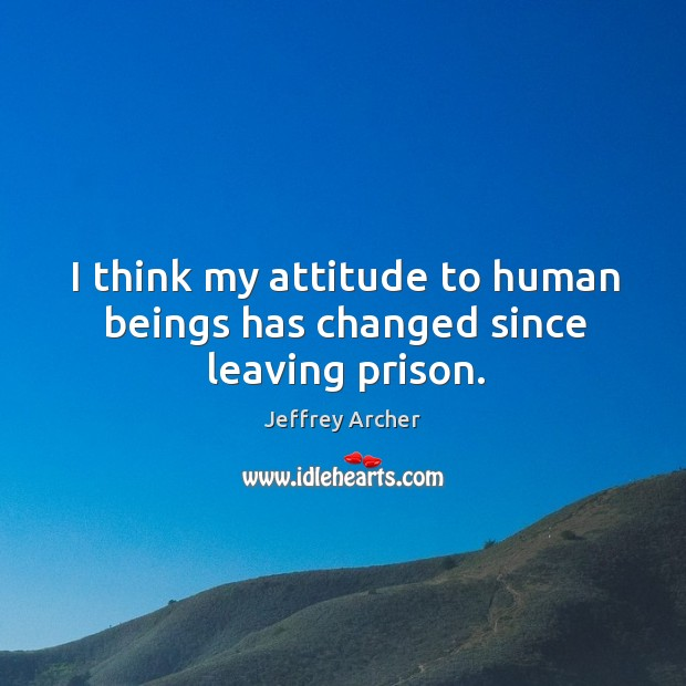 I think my attitude to human beings has changed since leaving prison. Jeffrey Archer Picture Quote