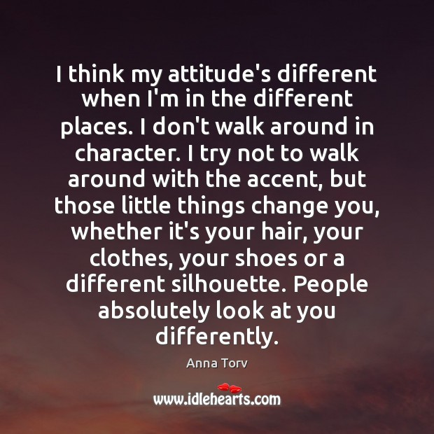 I think my attitude's different when I'm in the different places. I Attitude Quotes Image