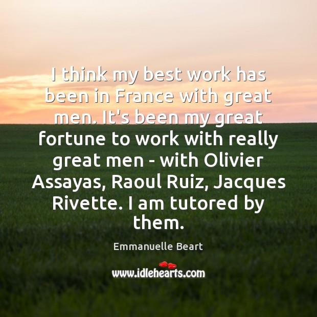 I think my best work has been in France with great men. Emmanuelle Beart Picture Quote