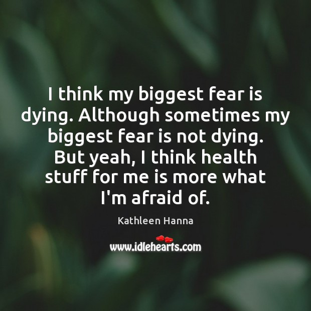 I think my biggest fear is dying. Although sometimes my biggest fear Kathleen Hanna Picture Quote