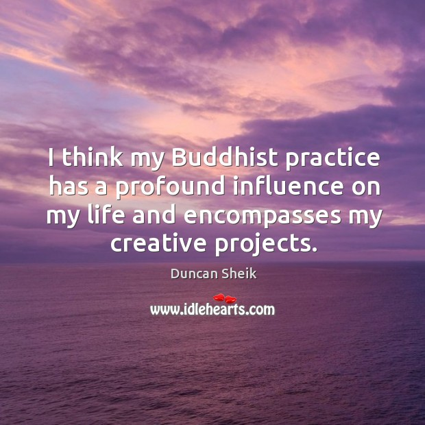 I think my buddhist practice has a profound influence on my life and encompasses my creative projects. Duncan Sheik Picture Quote