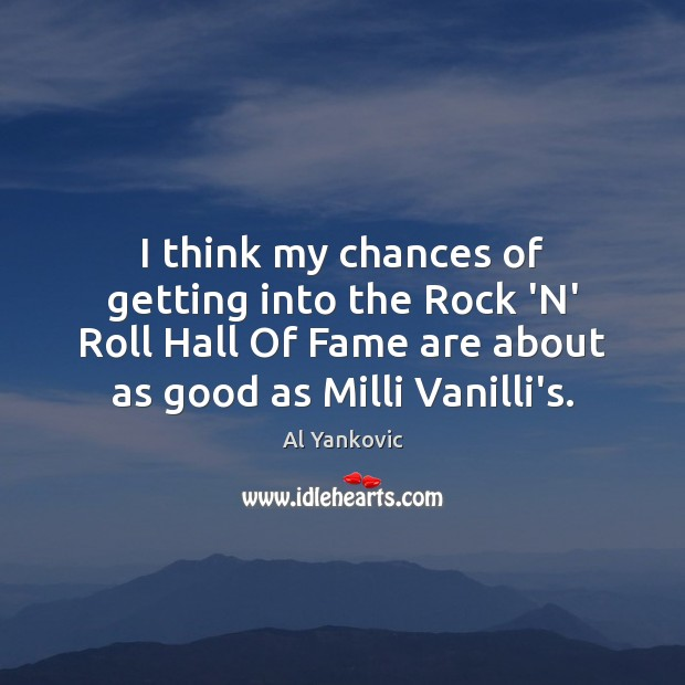 I think my chances of getting into the Rock 'N' Roll Hall Al Yankovic Picture Quote