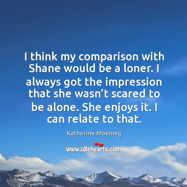 I think my comparison with shane would be a loner. I always got the impression that she wasn't scared to be alone. Image