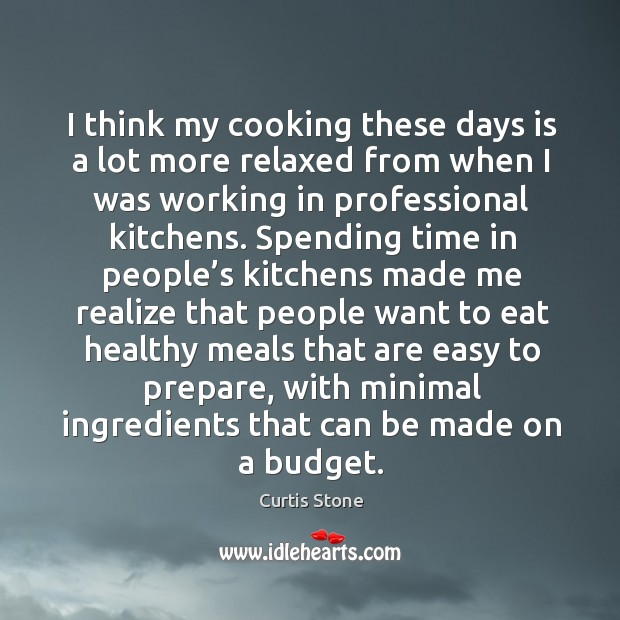 I think my cooking these days is a lot more relaxed from when I was working in professional kitchens. Curtis Stone Picture Quote