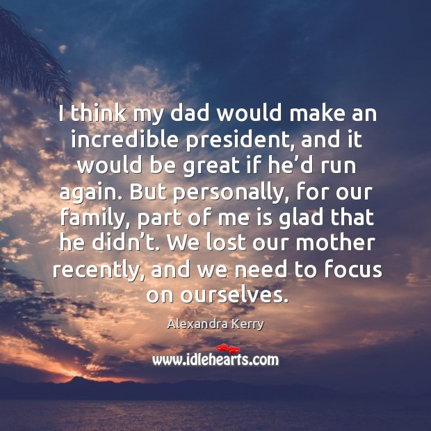 Image, I think my dad would make an incredible president, and it would be great if he'd run again.