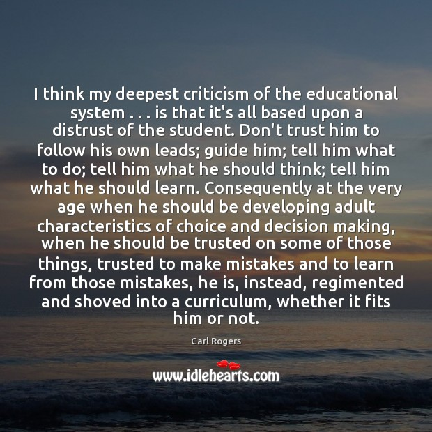 Carl Rogers Picture Quote image saying: I think my deepest criticism of the educational system . . . is that it's