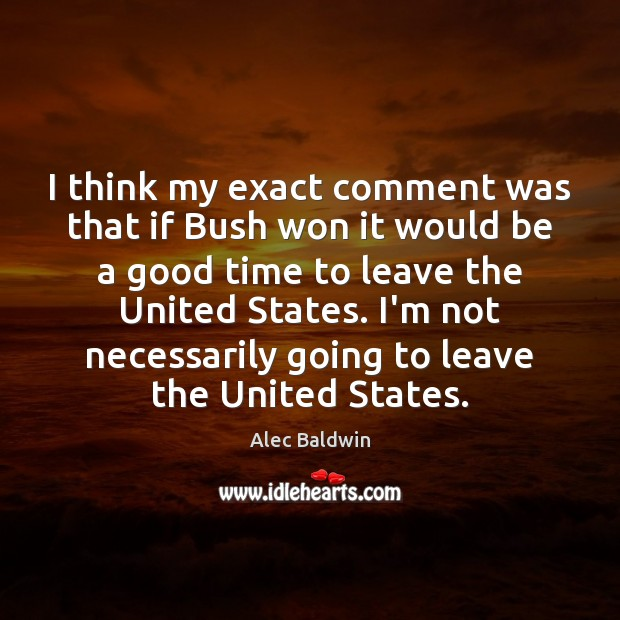 I think my exact comment was that if Bush won it would Image