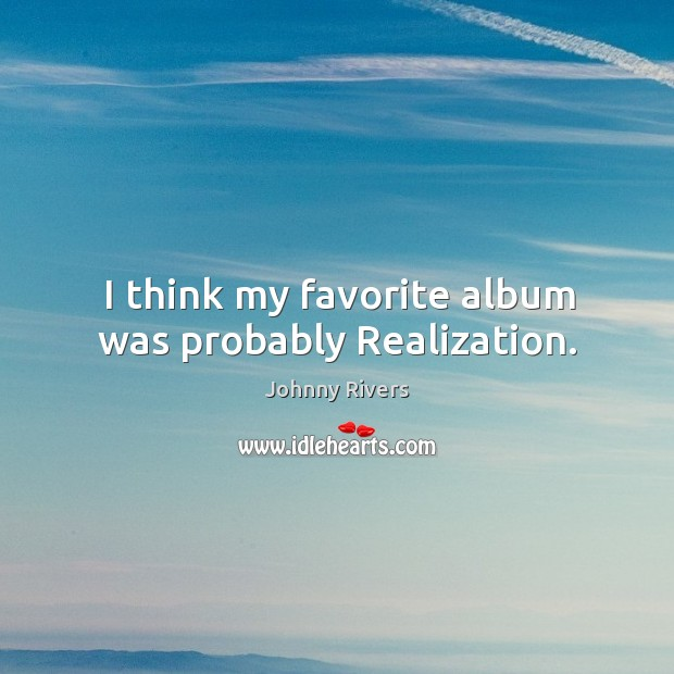 I think my favorite album was probably realization. Johnny Rivers Picture Quote