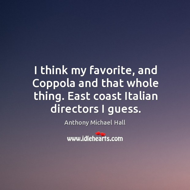 I think my favorite, and coppola and that whole thing. East coast italian directors I guess. Anthony Michael Hall Picture Quote