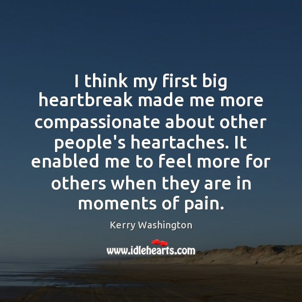 I think my first big heartbreak made me more compassionate about other Image