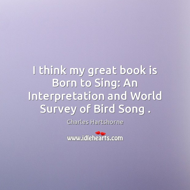 I think my great book is Born to Sing: An Interpretation and World Survey of Bird Song . Charles Hartshorne Picture Quote
