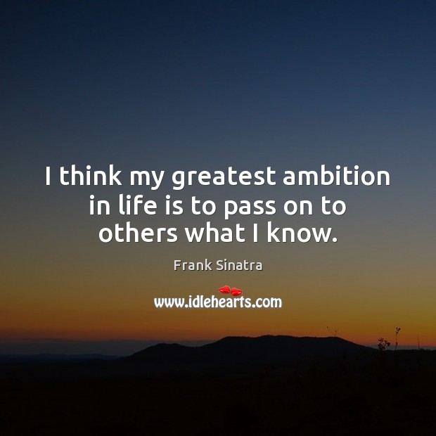 I think my greatest ambition in life is to pass on to others what I know. Frank Sinatra Picture Quote